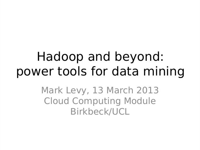 Hadoop and beyond:power tools for data mining    Mark Levy, 13 March 2013    Cloud Computing Module          Birkbeck/UCL