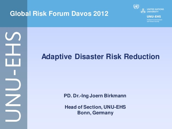 Global Risk Forum Davos 2012        Adaptive Disaster Risk Reduction               PD. Dr.-Ing Joern Birkmann             ...