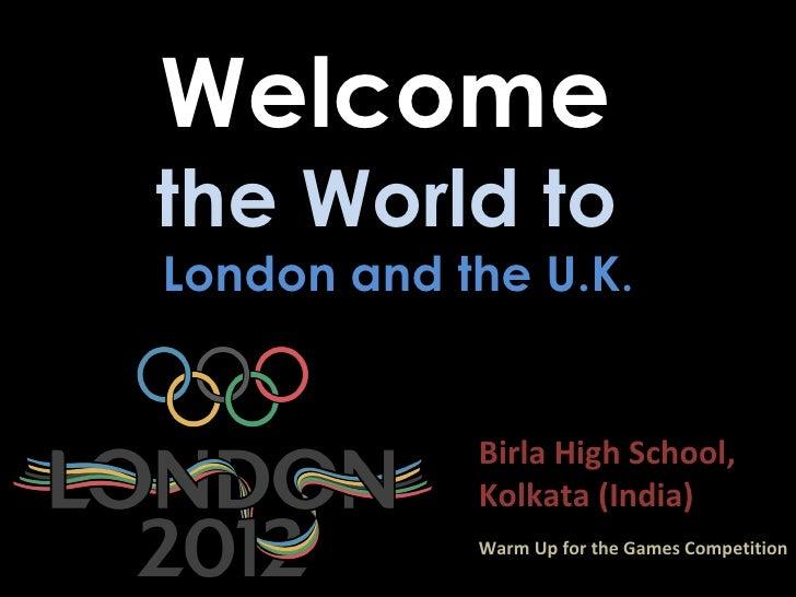 Welcomethe World toLondon and the U.K.            Birla High School,            Kolkata (India)            Warm Up for the...