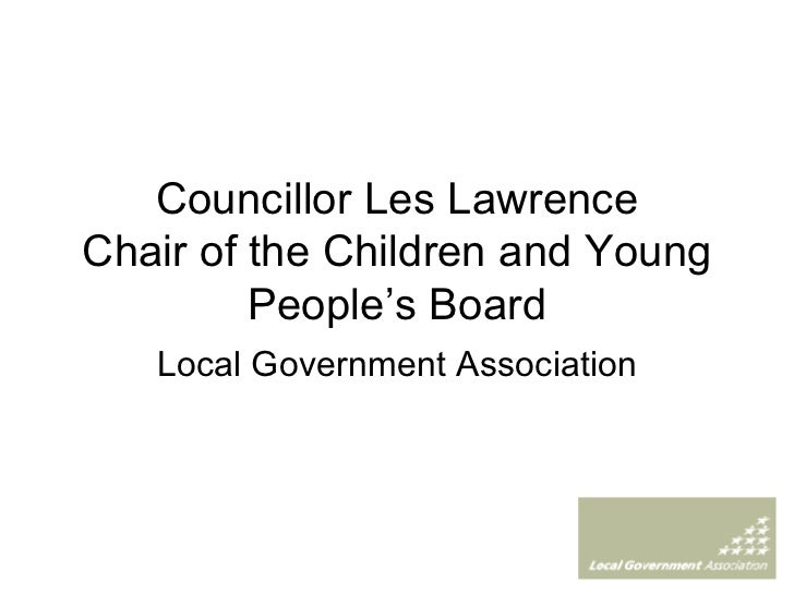 Councillor Les Lawrence Chair of the Children and Young People's Board Local Government Association