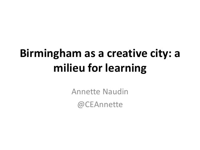 Birmingham as a creative city: a milieu for learning Annette Naudin @CEAnnette
