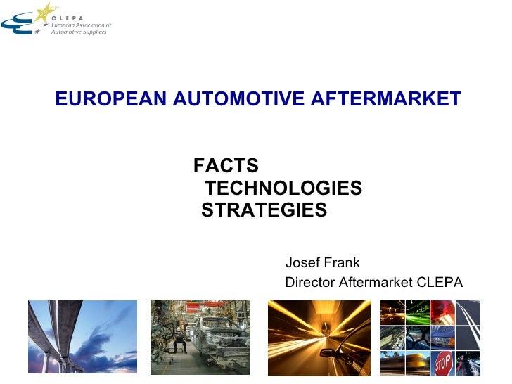 EUROPEAN AUTOMOTIVE AFTERMARKET       FACTS        TECHNOLOGIES   STRATEGIES  Josef Frank Director Aftermarket CLEPA
