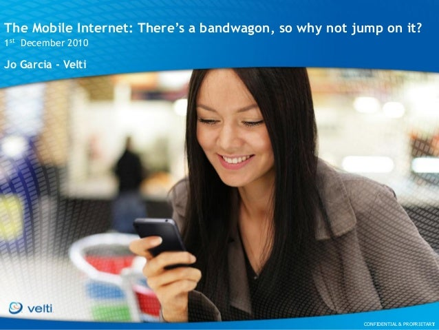 CONFIDENTIAL & PROPRIETARYCONFIDENTIAL & PROPRIETARY The Mobile Internet: There's a bandwagon, so why not jump on it? 1st ...