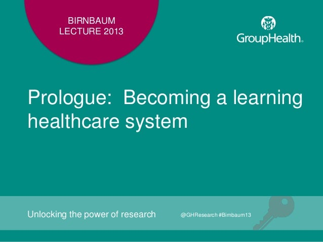 BIRNBAUMLECTURE 2013Prologue: Becoming a learninghealthcare systemUnlocking the power of research @GHResearch #Birnbaum13