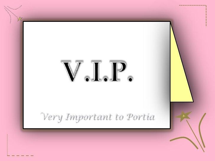 V.I.P.<br />Very Important to Portia<br />
