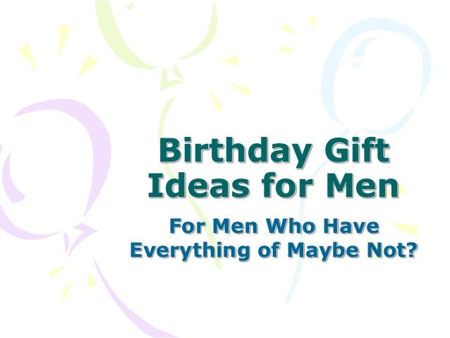 Birthday Gift Ideas for Men For Men Who Have Everything of Maybe Not?