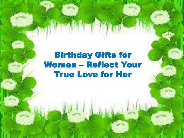 Birthday Gifts for Women – Reflect Your True Love for Her
