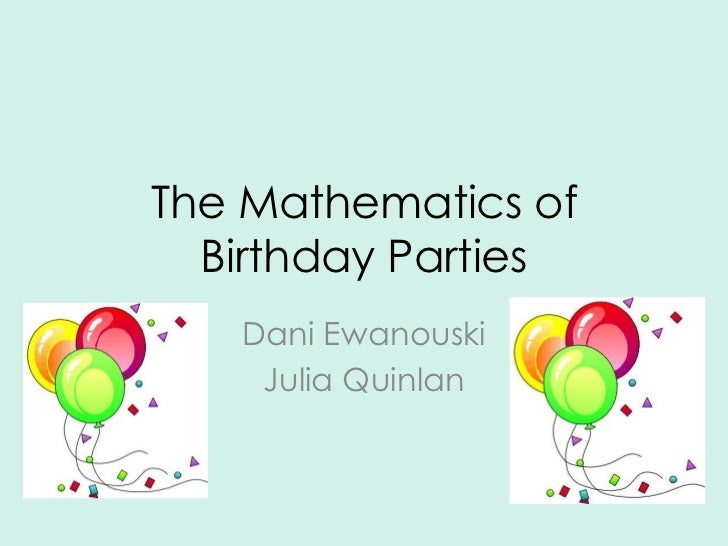 The Mathematics of  Birthday Parties   Dani Ewanouski    Julia Quinlan