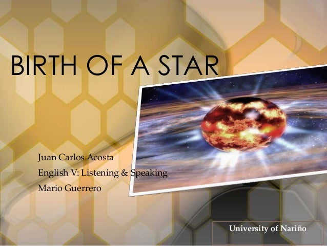 Juan Carlos Acosta English V: Listening & Speaking Mario Guerrero BIRTH OF A STAR University of Nariño