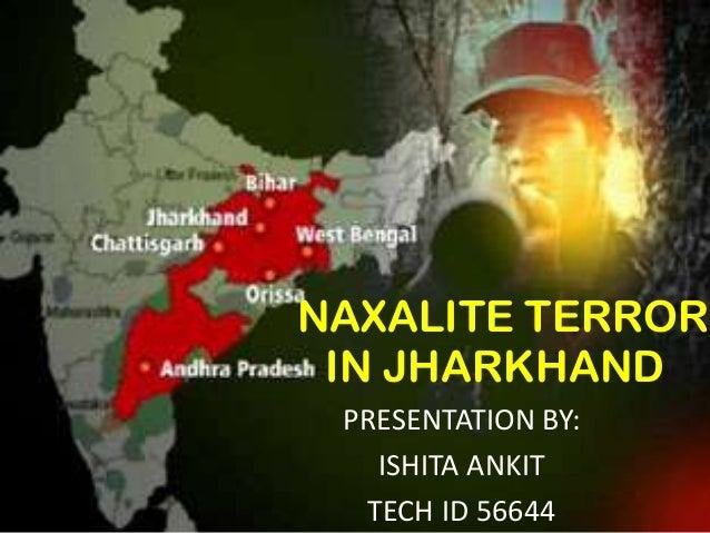 NAXALITE TERROR IN JHARKHAND PRESENTATION BY: ISHITA ANKIT TECH ID 56644