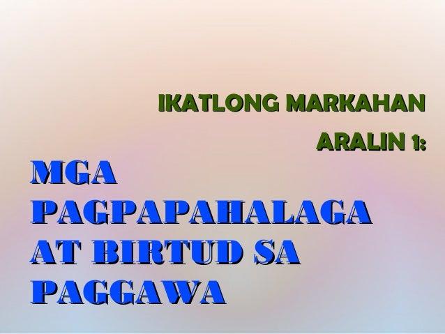 IKATLONG MARKAHANIKATLONG MARKAHAN ARALIN 1:ARALIN 1: MGAMGA PAGPAPAHALAGAPAGPAPAHALAGA AT BIRTUD SAAT BIRTUD SA PAGGAWAPA...