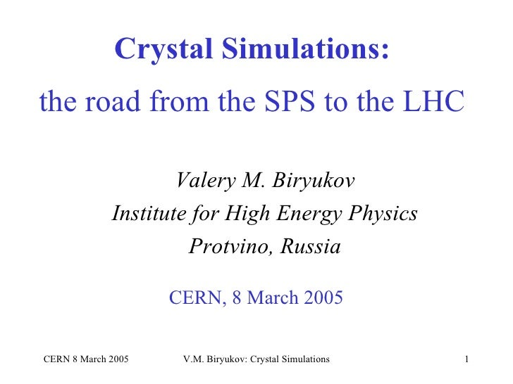 Crystal Simulations:   the road from the SPS to the LHC CERN, 8 March 2005 Valery M. Biryukov Institute for High Energy Ph...