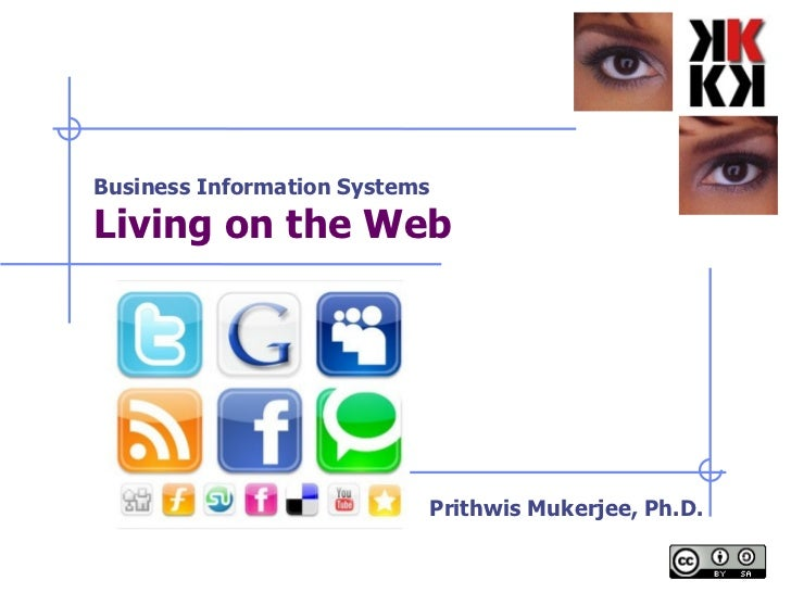 Business Information Systems Living on the Web   Prithwis Mukerjee, Ph.D.