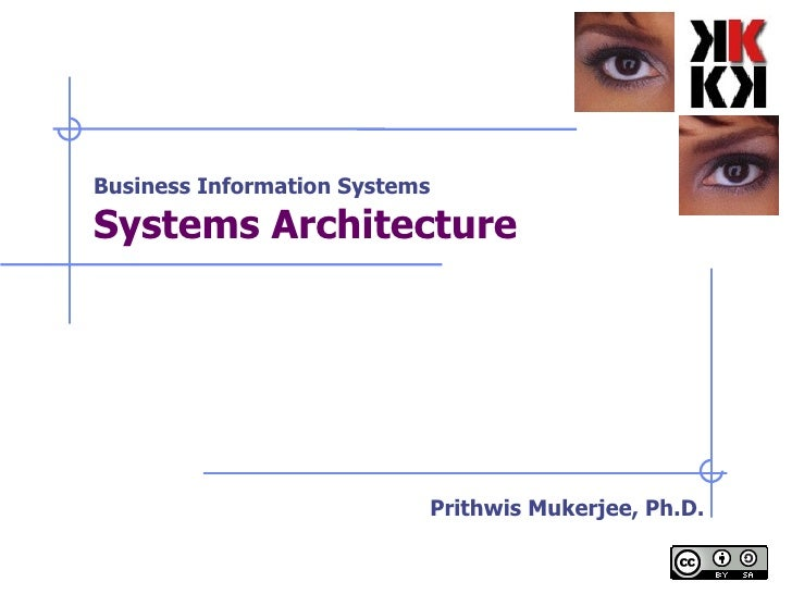 Business Information Systems Systems Architecture   Prithwis Mukerjee, Ph.D.