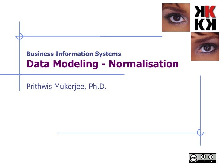 Business Information Systems Data Modeling - Normalisation Prithwis Mukerjee, Ph.D.