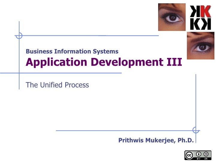 Business Information Systems Application Development III   The Unified Process Prithwis Mukerjee, Ph.D.