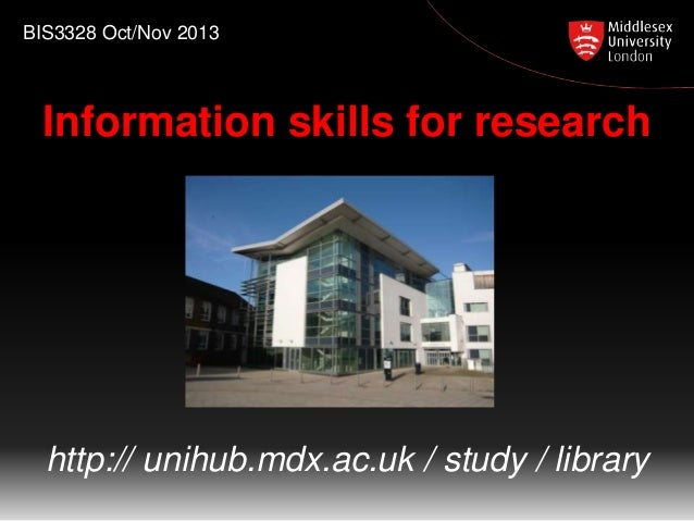 BIS3328 Oct/Nov 2013  Information skills for research  http:// unihub.mdx.ac.uk / study / library