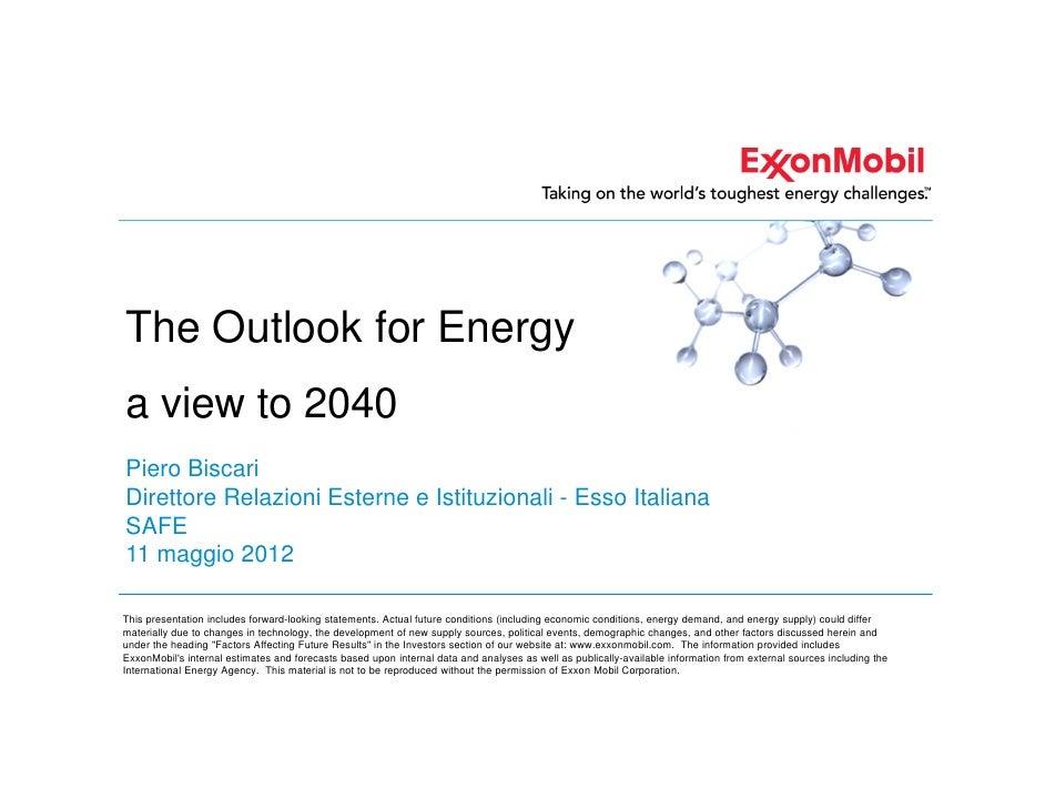 The Outlook for Energya view to 2040Piero BiscariDirettore Relazioni Esterne e Istituzionali - Esso ItalianaSAFE11 maggio ...
