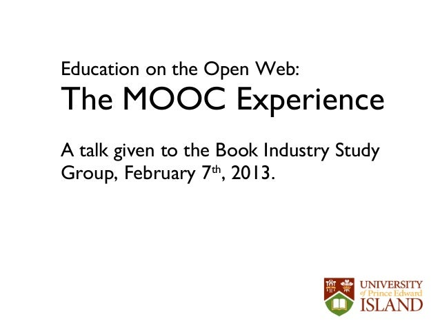 Education on the Open Web:The MOOC ExperienceA talk given to the Book Industry StudyGroup, February 7th, 2013.