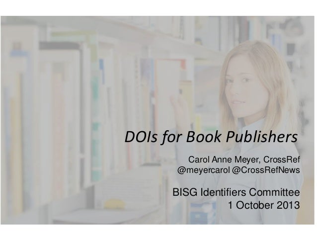 DOIs for Book Publishers Carol Anne Meyer, CrossRef @meyercarol @CrossRefNews BISG Identifiers Committee 1 October 2013