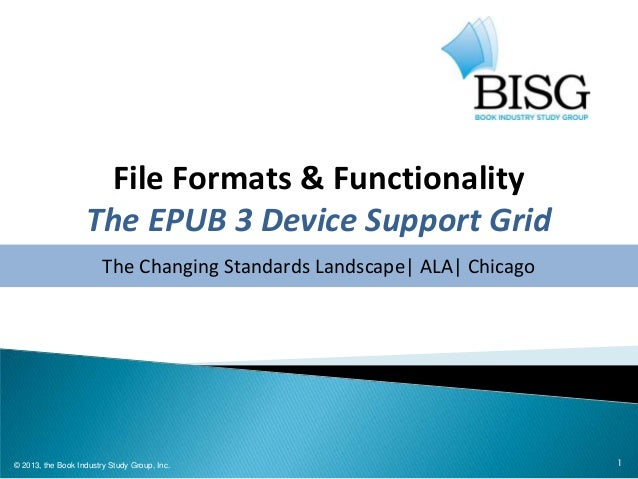 1 File Formats & Functionality The EPUB 3 Device Support Grid The Changing Standards Landscape| ALA| Chicago © 2013, the B...