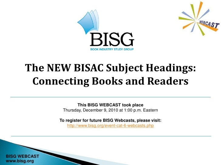 The NEW BISAC Subject Headings:       Connecting Books and Readers                      This BISG WEBCAST took place      ...