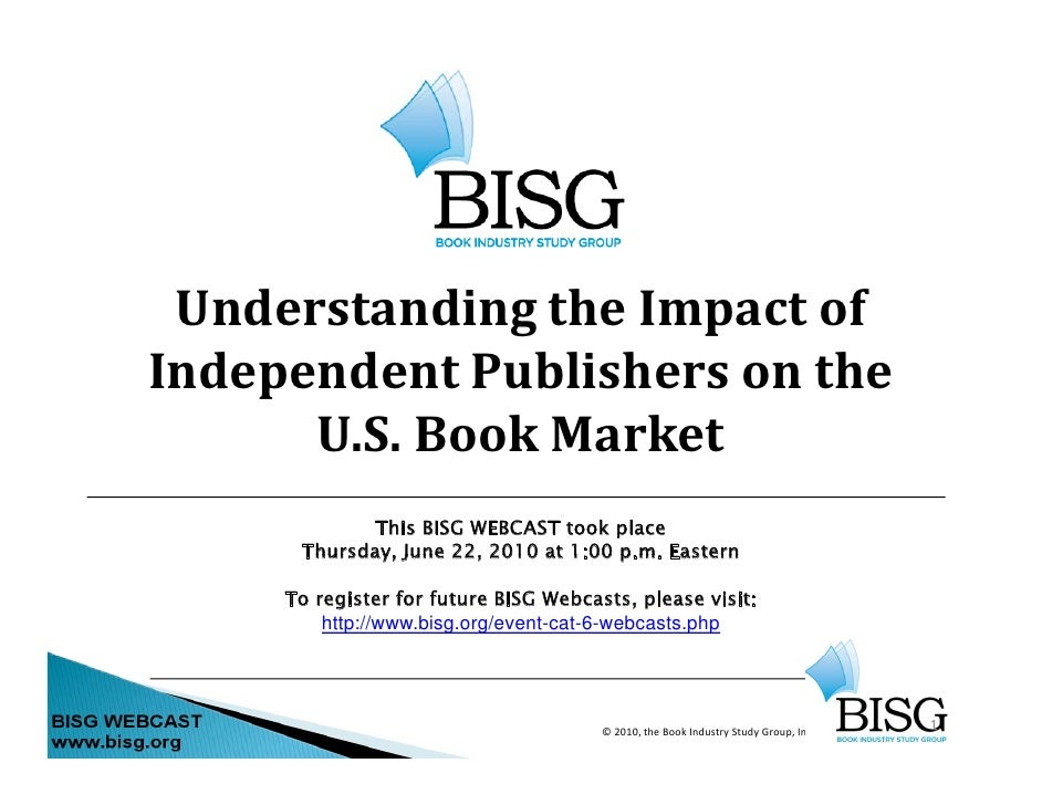 Understanding the Impact of  Independent Publishers on the       U.S. Book Market              This BISG WEBCAST took plac...