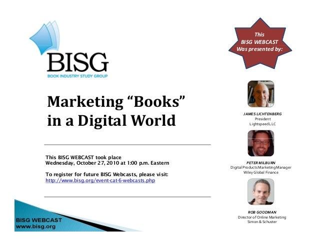"""This BISGWEBCAST Waspresentedby: Marketing""""Books""""g inaDigitalWorld JAMESLICHTENBERG President LightspeedLLC This ..."""
