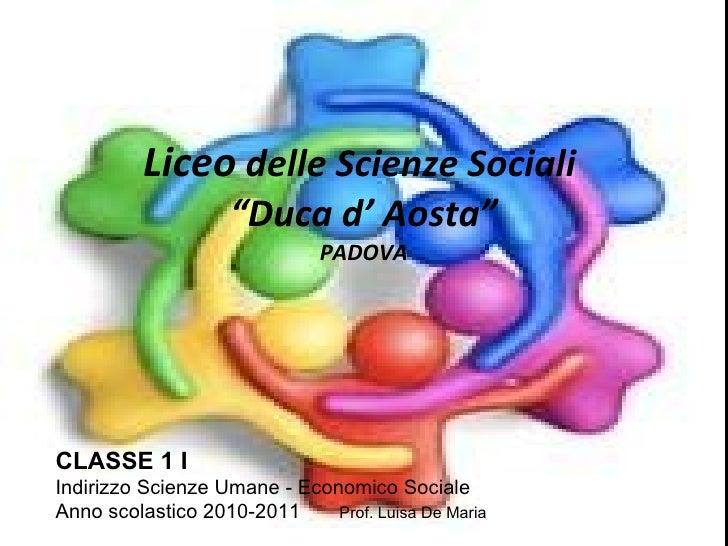 """Liceo  delle Scienze Sociali  """"Duca d' Aosta"""" PADOVA CLASSE 1 I Indirizzo Scienze Umane - Economico Sociale Anno scolastic..."""