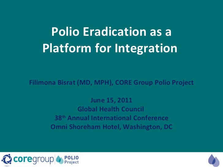 Polio Eradication as a Platform for Integration  Filimona Bisrat (MD, MPH), CORE Group Polio Project June 15, 2011 Globa...