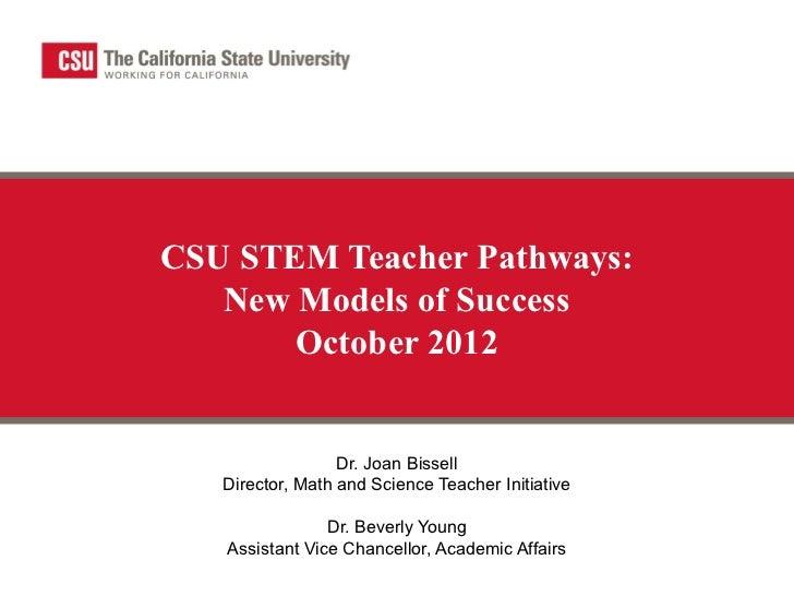 CSU STEM Teacher Pathways:   New Models of Success       October 2012                  Dr. Joan Bissell   Director, Math a...