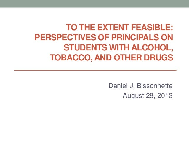 TO THE EXTENT FEASIBLE: PERSPECTIVES OF PRINCIPALS ON STUDENTS WITH ALCOHOL, TOBACCO, AND OTHER DRUGS Daniel J. Bissonnett...