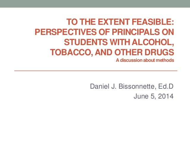 TO THE EXTENT FEASIBLE: PERSPECTIVES OF PRINCIPALS ON STUDENTS WITH ALCOHOL, TOBACCO, AND OTHER DRUGS Adiscussionabout met...