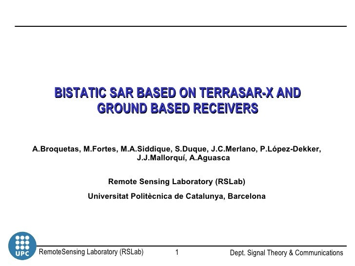BISTATIC SAR BASED ON TERRASAR-X AND GROUND BASED RECEIVERS A.Broquetas, M.Fortes, M.A.Siddique, S.Duque, J.C.Merlano, P.L...