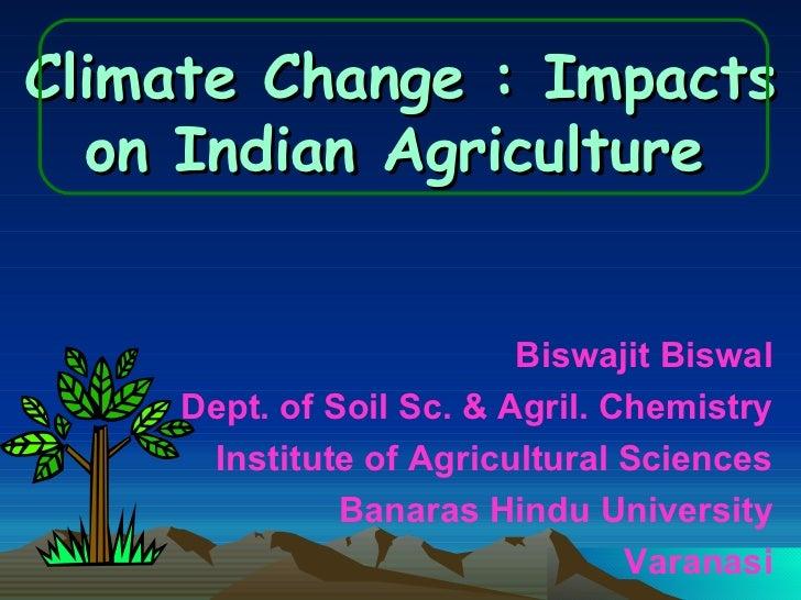 Climate Change : Impacts on Indian Agriculture   <ul><li>Biswajit Biswal </li></ul><ul><li>Dept. of Soil Sc. & Agril. Chem...