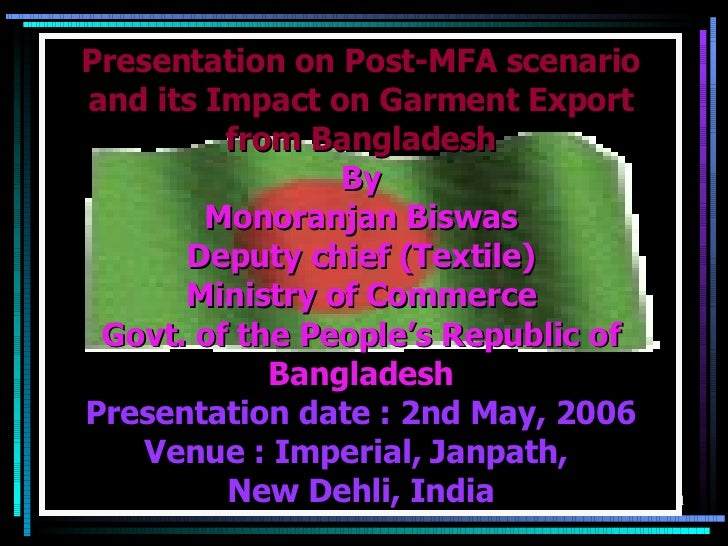 Presentation on Post-MFA scenario and its Impact on Garment Export from Bangladesh By  Monoranjan Biswas Deputy chief (Tex...