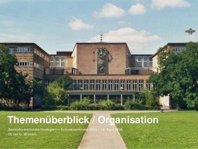 Basisinformationstechnologie II – Sommersemester 2016 – 18. April 2016 Dr. Jan G. Wieners Themenüberblick / Organisation