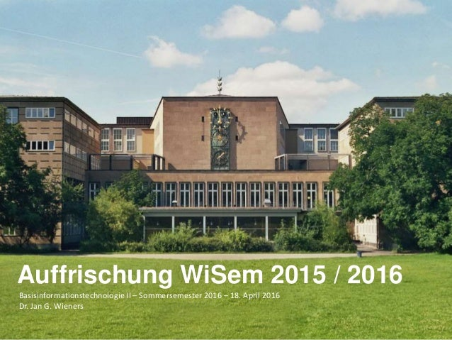 Basisinformationstechnologie II – Sommersemester 2016 – 18. April 2016 Dr. Jan G. Wieners Auffrischung WiSem 2015 / 2016