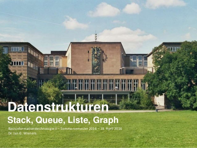 Basisinformationstechnologie II – Sommersemester 2016 – 18. April 2016 Dr. Jan G. Wieners Datenstrukturen Stack, Queue, Li...