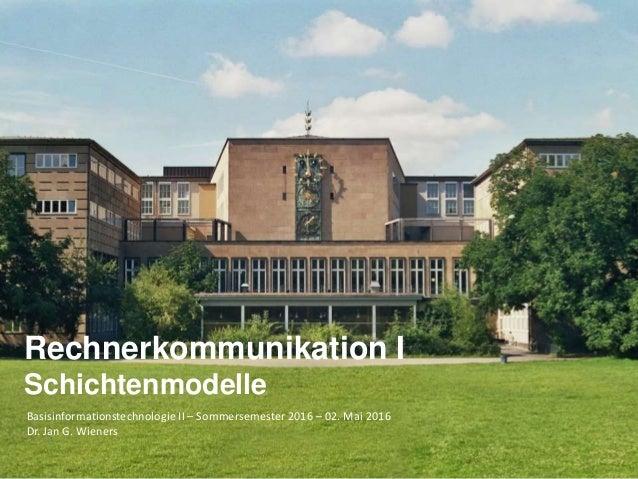 Basisinformationstechnologie II – Sommersemester 2016 – 02. Mai 2016 Dr. Jan G. Wieners Rechnerkommunikation I Schichtenmo...