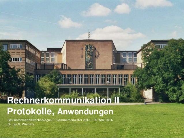 Basisinformationstechnologie II – Sommersemester 2016 – 09. Mai 2016 Dr. Jan G. Wieners Rechnerkommunikation II Protokolle...