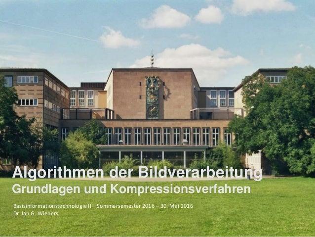 Basisinformationstechnologie II – Sommersemester 2016 – 30. Mai 2016 Dr. Jan G. Wieners Algorithmen der Bildverarbeitung G...