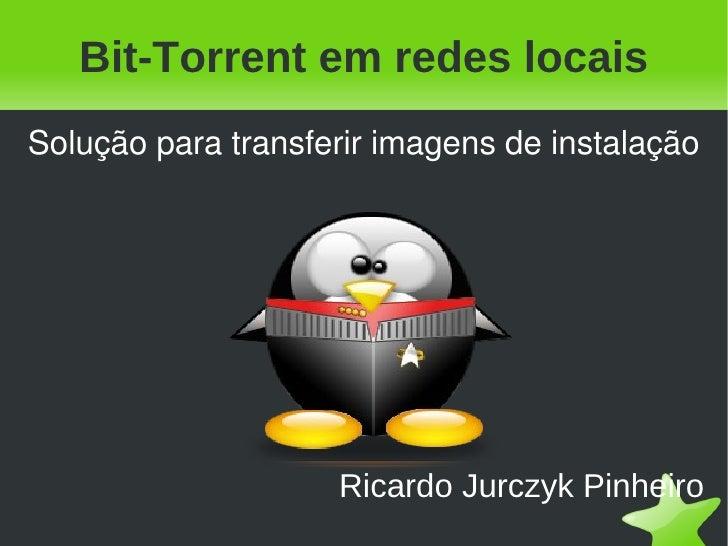 Bit-Torrent em redes locais Ricardo Jurczyk Pinheiro Solução para transferir imagens de instalação