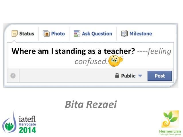 Where am I standing as a teacher? ----feeling confused. Bita Rezaei