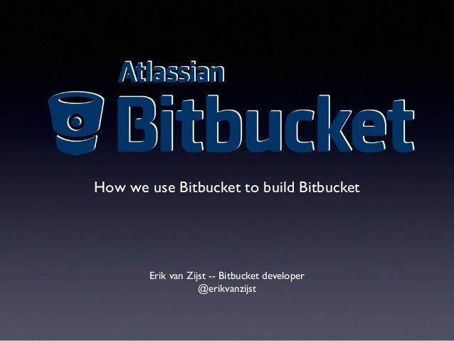 How we use Bitbucket to build Bitbucket Erik van Zijst -- Bitbucket developer @erikvanzijst