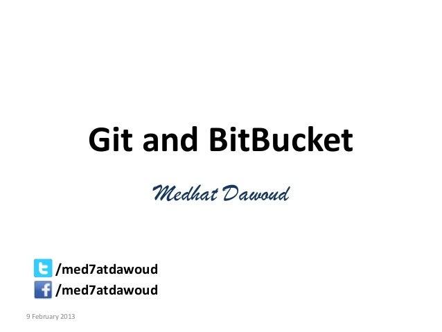 Git and BitBucket                      Medhat Dawoud        /med7atdawoud        /med7atdawoud9 February 2013