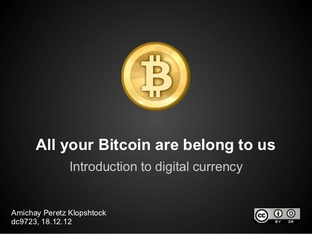 All your Bitcoin are belong to us               Introduction to digital currencyAmichay Peretz Klopshtockdc9723, 18.12.12