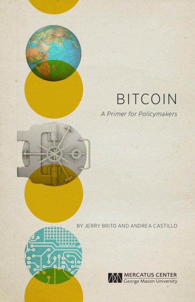 BITCOIN A Primer for Policymakers BY JERRY BRITO AND ANDREA CASTILLO