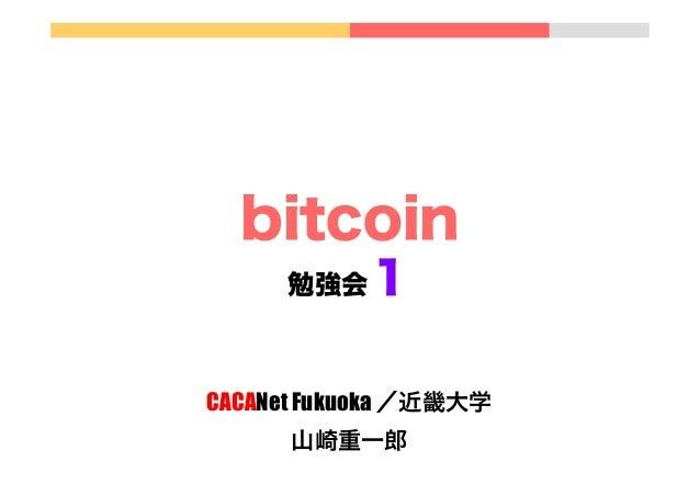 bitcoin 1  勉強会  CACANet Fukuoka /近畿大学 山崎重一郎