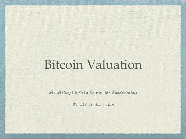 Bitcoin Valuation An Attempt to Get a Grip on the Fundamentals Frankfurt, Jan 9, 2014